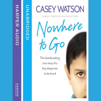 Nowhere to Go: The heartbreaking true story of a boy desperate to be loved audiobook by Casey Watson