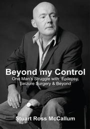 Beyond my Control - One Man's Struggle with Epilepsy, Seizure Surgery & Beyond ebook by Stuart McCallum
