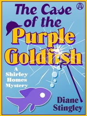 The Case of the Purple Goldfish - A Shirley Homes Mystery ebook by Diane Stingley