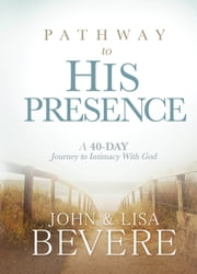 Pathway to His Presence - A 40-Day Journey to Intimacy With God ebook by John and Lisa Bevere
