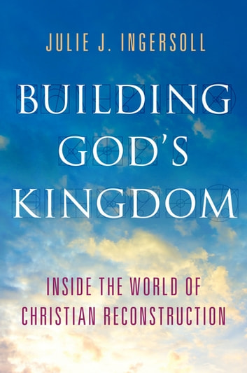 Building God's Kingdom - Inside the World of Christian Reconstruction ebook by Julie J. Ingersoll