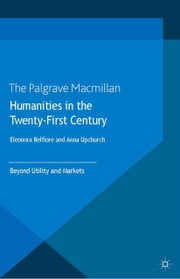Humanities in the Twenty-First Century - Beyond Utility and Markets ebook by Eleonora Belfiore, Anna Upchurch