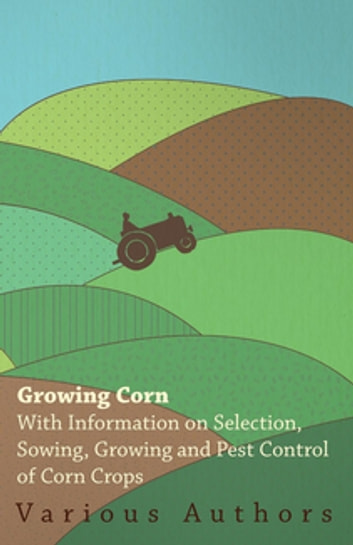 Growing Corn - With Information on Selection, Sowing, Growing and Pest Control of Corn Crops ebook by Various Authors