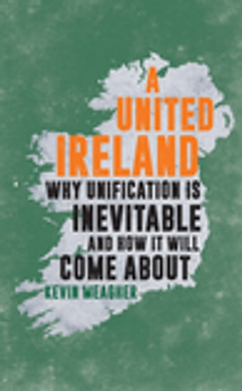 A United Ireland - Why Unification Is Inevitable and How It Will Come About ebook by Kevin Meagher