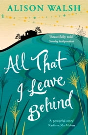 All That I Leave Behind ebook by Alison Walsh