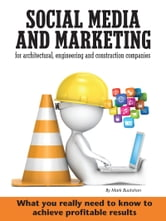 Social media and marketing for architectural, engineering and construction companies What you really need to know to achieve profitable results ebook by Mark Buckshon
