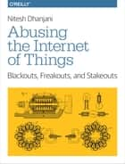 Abusing the Internet of Things - Blackouts, Freakouts, and Stakeouts ebook by Nitesh Dhanjani