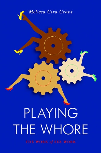 Playing the Whore - The Work of Sex Work eBook by Melissa Grant