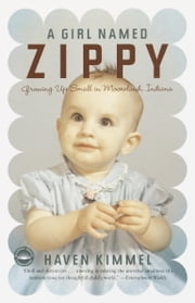 A Girl Named Zippy - Growing Up Small in Mooreland Indiana ebook by Haven Kimmel