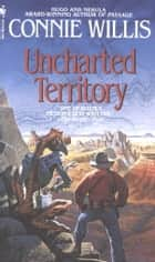 Uncharted Territory - A Novel eBook by Connie Willis