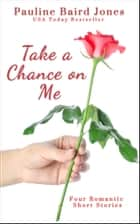 Take a Chance on Me - Four Romantic Short Stories ebook by Pauline Baird Jones