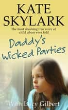 Daddy's Wicked Parties: The Most Shocking True Story of Child Abuse Ever Told - Skylark Child Abuse True Stories, #2 ebook by Lucy Gilbert, Kate Skylark