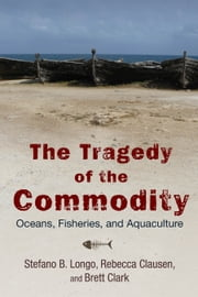 The Tragedy of the Commodity - Oceans, Fisheries, and Aquaculture ebook by Stefano B. Longo,Rebecca Clausen,Brett Clark