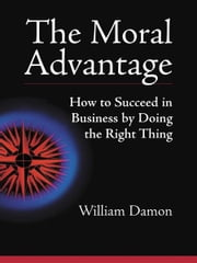 The Moral Advantage - How to Succeed in Business by Doing the Right Thing ebook by William Damon