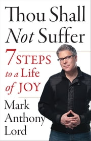 Thou Shall Not Suffer - 7 Steps to a Life of Joy ebook by Mark Anthony Lord