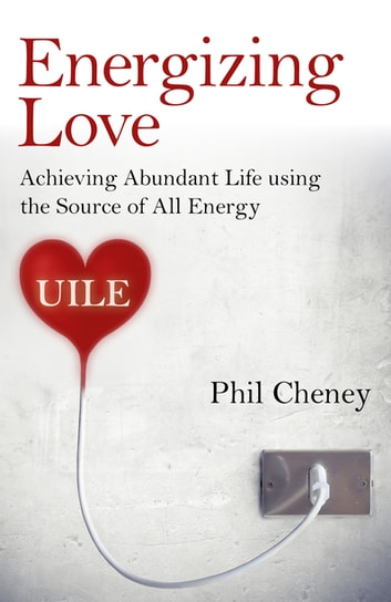 Energizing Love - Achieving Abundant Life using the Source of All Energy, UILE ebook by Phil Cheney