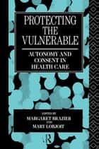 Protecting the Vulnerable - Autonomy and Consent in Health Care ebook by Margaret Brazier, Mary Lobjoit