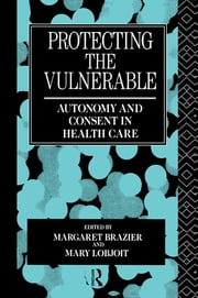 Protecting the Vulnerable - Autonomy and Consent in Health Care ebook by Margaret Brazier,Mary Lobjoit