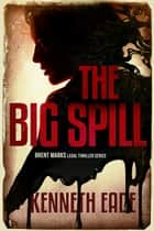 The Big Spill, A Lawyer Brent Marks Legal Thriller - Brent Marks Legal Thriller Series, #10 ebook by Kenneth Eade