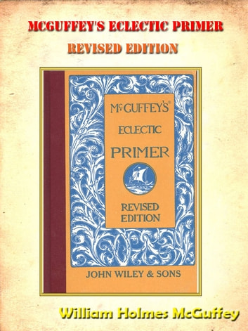 Mcguffey's Eclectic Primer, Revised Edition **FULLY ILLUSTRATED ORIGINAL** [Annotated] ebook by William Holmes McGuffey