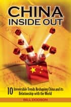 China Inside Out - 10 Irreversible Trends Reshaping China and its Relationship with the World ebook by Bill Dodson