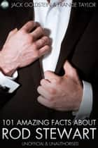 101 Amazing Facts About Rod Stewart ebook by Jack Goldstein