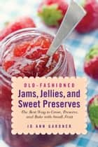 Old-Fashioned Jams, Jellies, and Sweet Preserves - The Best Way to Grow, Preserve, and Bake with Small Fruit ebook by Jo Ann Gardner