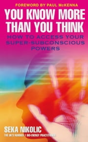 You Know More than You Think - How to Access Your Super-Subconscious Powers ebook by Seka Nikolic