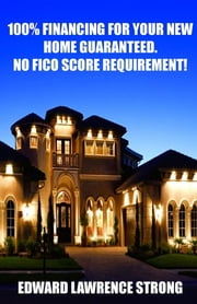 100% Financing For Your New Home Guaranteed. No FICO Score Requirement! ebook by Edward Lawrence Strong, Nicole Wagner