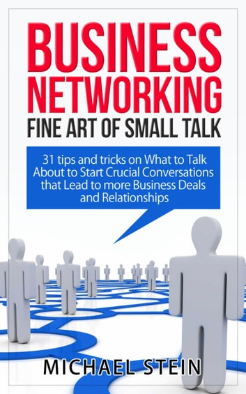 Business Networking: Fine art of Small Talk 31 Tips and Tricks on What to Talk About to Start Crucial Conversations that Lead to more Business Deals and Relationships ebook by Michael Stein