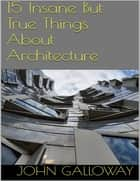 15 Insane But True Things About Architecture ebook by John Galloway
