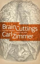 Brain Cuttings - Fifteen Journeys Through the Mind ebook by Carl Zimmer