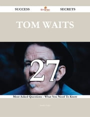 Tom Waits 27 Success Secrets - 27 Most Asked Questions On Tom Waits - What You Need To Know ebook by Sandra Velez
