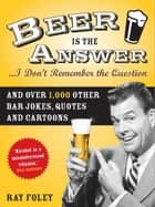 Beer is the Answer...I Don't Remember the Question ebook by Ray Foley