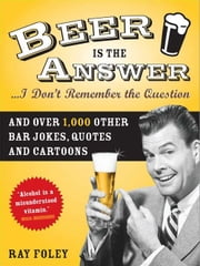 Beer is the Answer...I Don't Remember the Question - And Over 1,000 Other Bar Jokes, Quotes and Cartoons ebook by Ray Foley