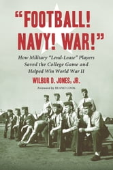 """Football! Navy! War!"" - How Military ""Lend-Lease"" Players Saved the College Game and Helped Win World War II ebook by Wilbur D. Jones, Jr."