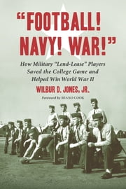"""Football! Navy! War!"" - How Military ""Lend-Lease"" Players Saved the College Game and Helped Win World War II ebook by Wilbur D. Jones"