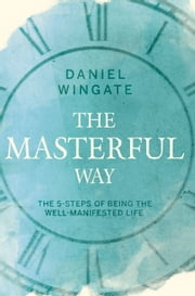 The Masterful Way - The 5-Steps of Being the Well-Manifested Life ebook by Daniel Wingate