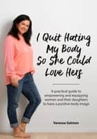 I Quit Hating My Body So She Could Love Hers - A practical guide to empowering and equipping women and their daughters to have a positive body image ebook by Vanessa Joy Gatman