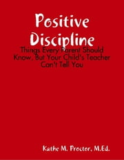 Positive Discipline: Things Every Parent Should Know, But Your Child's Teacher Can't Tell You ebook by Kathe M. Proctor, M.Ed.