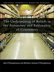 The Undermining of Beliefs in the Autonomy and Rationality of Consumers ebook by John O'Shaughnessy,Nicholas O'Shaughnessy