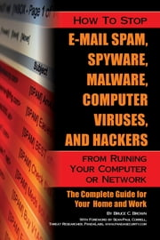 How to Stop E-Mail Spam, Spyware, Malware, Computer Viruses, and Hackers from Ruining Your Computer or Network - The Complete Guide for Your Home and Work ebook by Bruce C. Brown