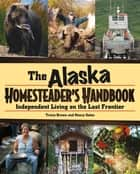 Alaska Homesteader's Handbook - Independent Living on the Last Frontier eBook by Brown, Gates