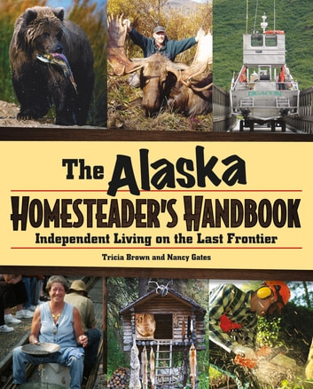 Alaska Homesteader's Handbook - Independent Living on the Last Frontier ebook by Brown,Gates