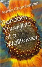 Random Thoughts of a Wallflower ebook by Adelia Chamberlain