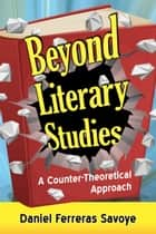 Beyond Literary Studies - A Counter-Theoretical Approach ebook by Daniel Ferreras Savoye
