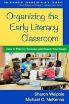 Organizing the Early Literacy Classroom - How to Plan for Success and Reach Your Goals ebook by Sharon Walpole, PhD, Michael C. McKenna,...