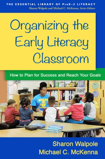 Organizing the Early Literacy Classroom - How to Plan for Success and Reach Your Goals ebook by Sharon Walpole, PhD,Michael C. McKenna, PhD