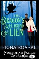 The Dragon's Spellbound Alien - A Nocturne Falls Universe Story eBook by Fiona Roarke