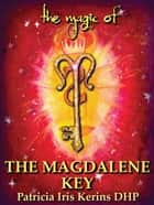 The Magic of The Magdalene Key ebook by Patricia Iris Kerins